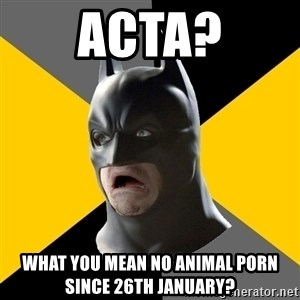Bad Factman - acta? WHAT YOU MEAN NO ANIMAL PORN since 26TH JANUARY?