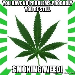Weedy2 - YOu have no problems.Probably you're still smoking weed!