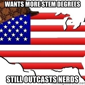 Scumbag America - wants more stem degrees still outcasts nerds