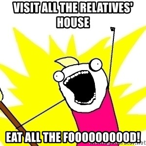 X ALL THE THINGS - Visit all the relatives' house Eat all the foooooooood!
