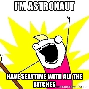 X ALL THE THINGS - I'm astronaut have sexytime with all the bitches