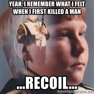 PTSD Clarinet Boy - YEAH, I REMEMBER WHAT I FELT WHEN I FIRST KILLED A MAN ...RECOIL...