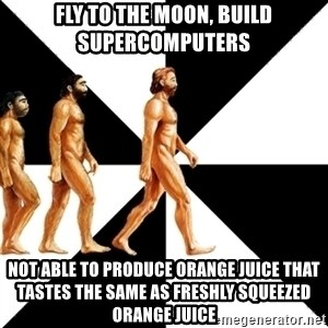 Homo Sapiens - fly to the moon, build supercomputers not able to produce orange juice that tastes the same as freshly squeezed orange juice