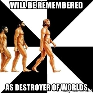 Homo Sapiens - will be remembered as destroyer of worlds
