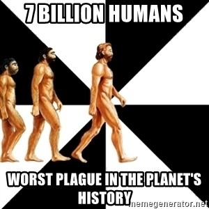 Homo Sapiens - 7 billion humans worst plague in the planet's history