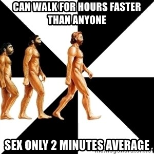 Homo Sapiens - Can walk for hours faster than anyone sex only 2 minutes average