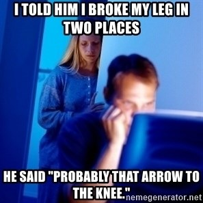"""Internet Husband - I told him i broke my leg in two places He said """"Probably that arrow to the knee."""""""