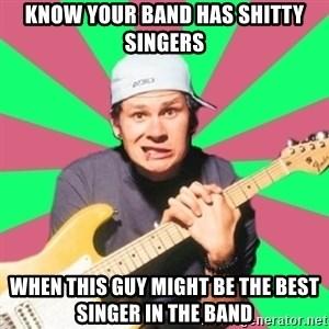 Pop-Punk-Guitarman - KNow your band has shitty singers when this guy might be the best singer in the band