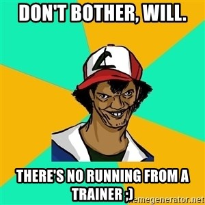 Ash Pedreiro - DOn't bother, will. There's no running from a trainer ;)