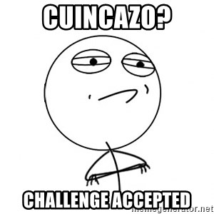 Challenge Accepted - CUINCAZO? CHALLENGE ACCEPTED