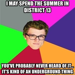 Hipster-Peeta-Mellark - I may spend the summer in district 13 You've probably never heard of it... It's kind of an underground thing