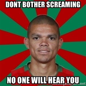 PEPEREALMADRIDPORTUGAL - Dont bother screaming No one will hear you