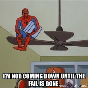 Spider Man - I'm not coming down until the fail is gone.