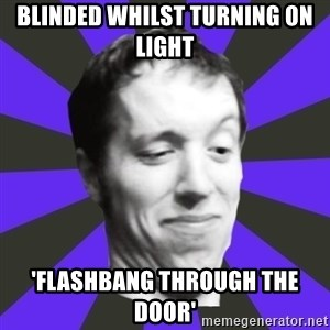 Games Prepared Me Geek - Blinded whIlst turning on light 'flashbang through the doOr'