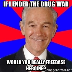 Reality Ron - if i ended the drug war would you really freebase heroine?