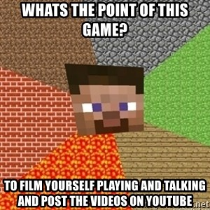 Minecraft Steve - Whats the point of this game? To film yourself playing and talking and post the videos on youtube