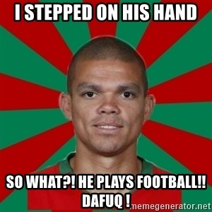 PEPEREALMADRIDPORTUGAL - i stepped on his hand so what?! he plays football!! dafuq !