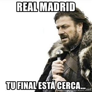 Prepare yourself - real madrid tu final está cerca...