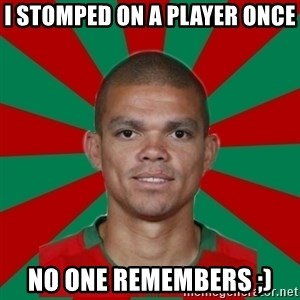 PEPEREALMADRIDPORTUGAL - i stomped on a player once no one remembers ;)
