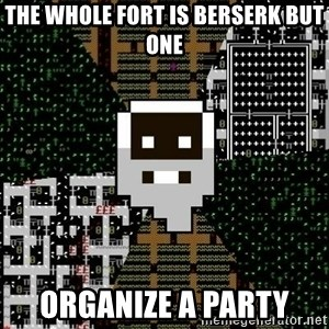 Urist McDorfy - the whole fort is berserk but one organize a party