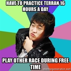 Unimpressed KTFlash - HAVE TO PRACTICE TERRAN 16 HOURS A DAY PLAY OTHER RACE DURING FREE TIME