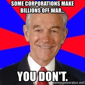 Reality Ron - some corporations make billions off war... you don't.