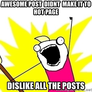 X ALL THE THINGS - awesome post  didnt  make it to  hot page dislike all the posts