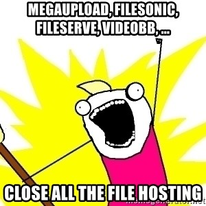 X ALL THE THINGS - Megaupload, filesonic, fileserve, videobb, ... Close all the file hosting
