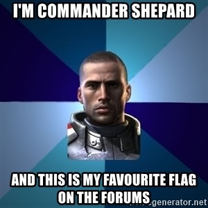 Blatant Commander Shepard - I'm commander shepard and this is my favourite flag on the forums