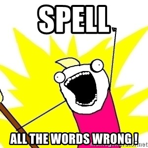 X ALL THE THINGS - SPELL ALL THE WORDS WRONG !