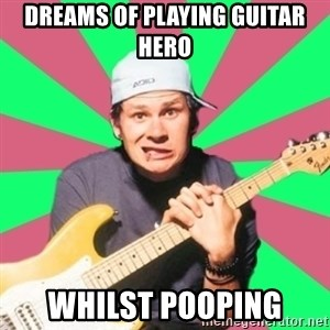 Pop-Punk-Guitarman - DREAMS OF PLAYING GUITAR HERO WHILST POOPING