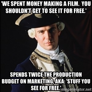 Hollywood Pirate Hunter - 'we spent money making a film.  you shouldn't get to see it for free.' Spends twice the production budget on marketing, aka: 'stuff you see for free.'