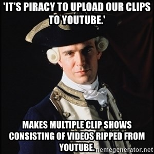 Hollywood Pirate Hunter - 'it's piracy to upload our clips to youtube.' makes multiple clip shows consisting of videos ripped from youtube.