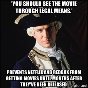 Hollywood Pirate Hunter - 'you should see the movie through legal means.' prevents netflix and redbox from getting movies until months after they've been released.