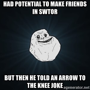 Forever Alone - had potential to make friends in swtor but then he told an arrow to the knee joke