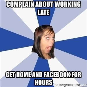 Annoying Facebook Girl - Complain about working late get home and facebook for hours