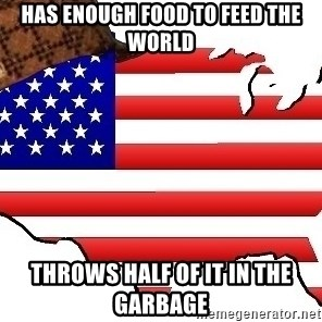 Scumbag America - Has enough food to feed the world throws half of it in the garbage