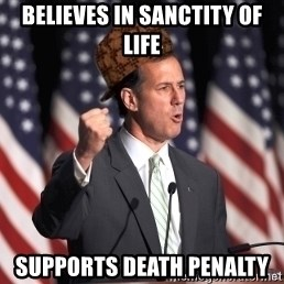 scumbag rick santorum - Believes in sanctity of life supports death penalty