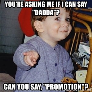 "Approval Baby - You're asking me if i can say ""dadda""? can you say, ""Promotion""?"