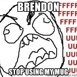 Fuuuu - brendon stop using my mug