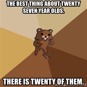 Pedo Bear From Beyond - The best thing about twenty seven year olds. there is twenty of them.