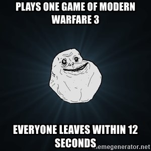 Forever Alone - Plays one game of modern warfare 3 everyone leaves within 12 seconds