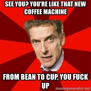 Malcolm Tucker - See you? you're like that new coffee machine from bean to cup, you fuck up