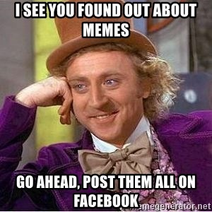 Willy Wonka - I see you found out about memes Go ahead, post them all on facebook