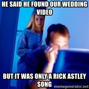Internet Husband - he said he found our wedding video but it was only a rick astley song