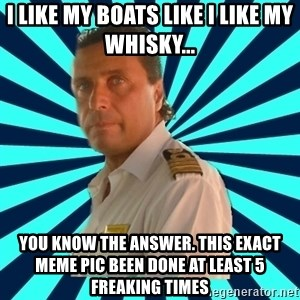 Francseco Schettino - I like my boats like I like my whisky... you know the answer. This exact meme pic been done at least 5 freaking times