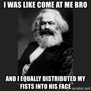 Karl Marx - I was like come at me bro And i equally distributed my fists into his face