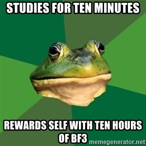 Foul Bachelor Frog - studies for ten minutes rewards self with ten hours of bf3