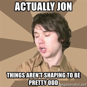 Actually Ryan - Actually Jon Things aren't shaping to be pretty odd