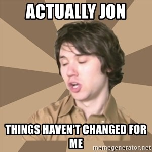 Actually Ryan - Actually Jon Things haven't changed for me